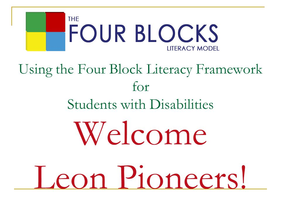 Using the Four Block Literacy Framework for Students with Disabilities Welcome Leon Pioneers!