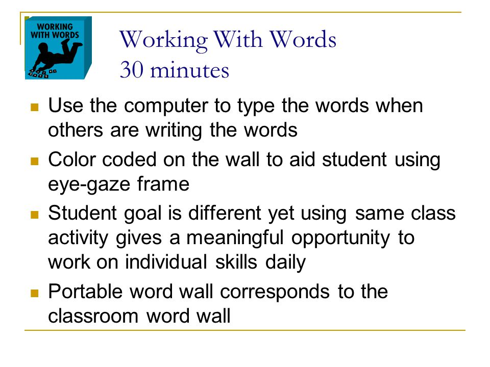 Working With Words 30 minutes Use the computer to type the words when others are writing the words Color coded on the wall to aid student using eye-ga