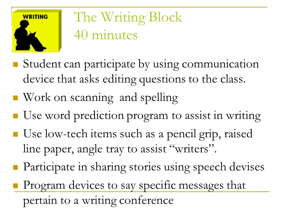 The Writing Block 40 minutes Student can participate by using communication device that asks editing questions to the class. Work on scanning and spel