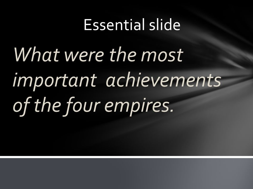 Essential slide What were the most important achievements of the four empires.