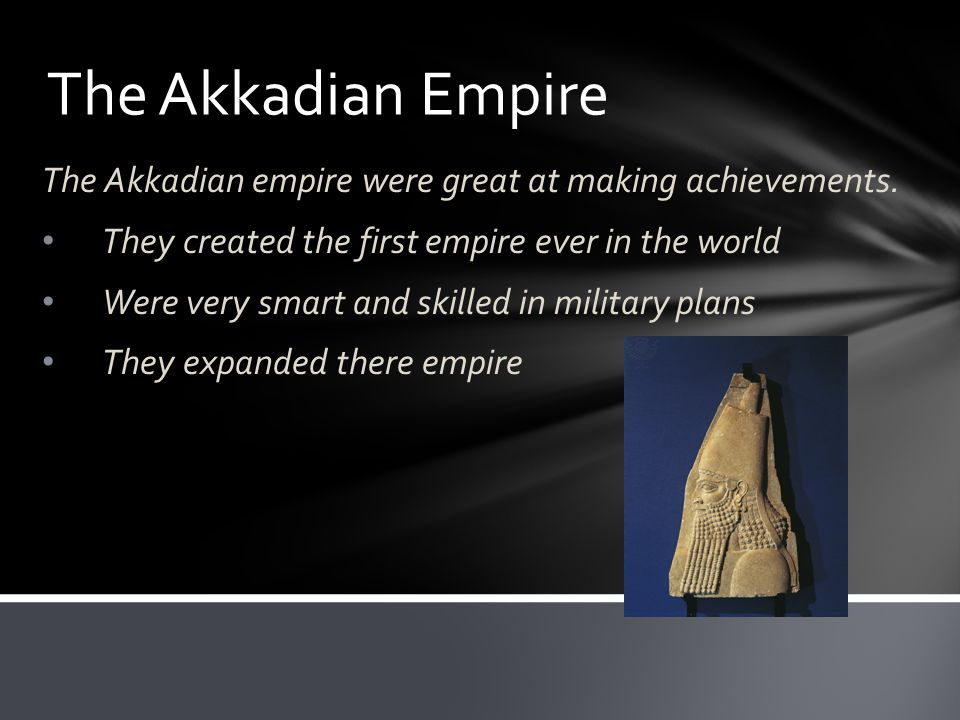 The Akkadian Empire The Akkadian empire were great at making achievements.
