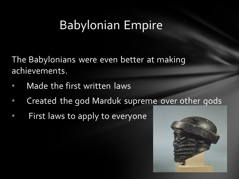 The Babylonians were even better at making achievements. Made the first written laws Created the god Marduk supreme over other gods First laws to appl
