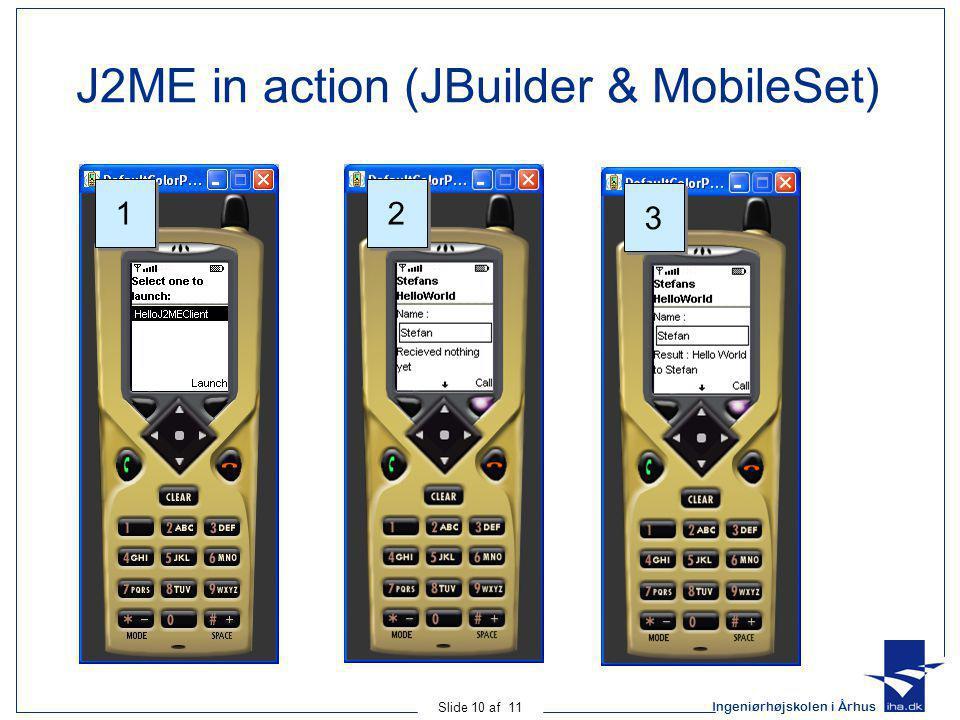 Ingeniørhøjskolen i Århus Slide 10 af 11 J2ME in action (JBuilder & MobileSet) 1 1 2 2 3 3