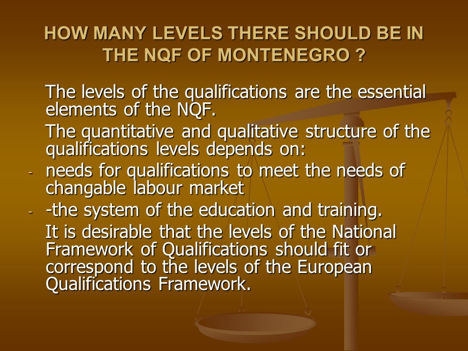 HOW MANY LEVELS THERE SHOULD BE IN THE NQF OF MONTENEGRO ? The levels of the qualifications are the essential elements of the NQF. The levels of the q