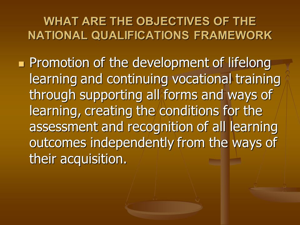 WHAT ARE THE OBJECTIVES OF THE NATIONAL QUALIFICATIONS FRAMEWORK The NQF provides information and guidance for the persons entering the labour market or for employers The NQF provides information and guidance for the persons entering the labour market or for employers The NQF provides information about: The NQF provides information about: - the contents of the qualifications (knowledge, skills and competences of qualification holders) - requirements for certain qualifications from the system of activities, - ways of progression from the one level to another, - learning possibilities and other important issues.