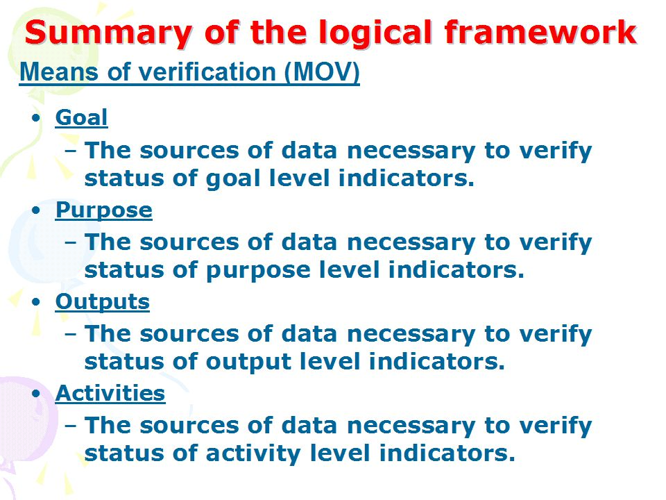 Summary of the logical framework Goal –The sources of data necessary to verify status of goal level indicators. Purpose –The sources of data necessary