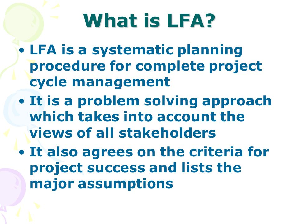 What is LFA? LFA is a systematic planning procedure for complete project cycle management It is a problem solving approach which takes into account th