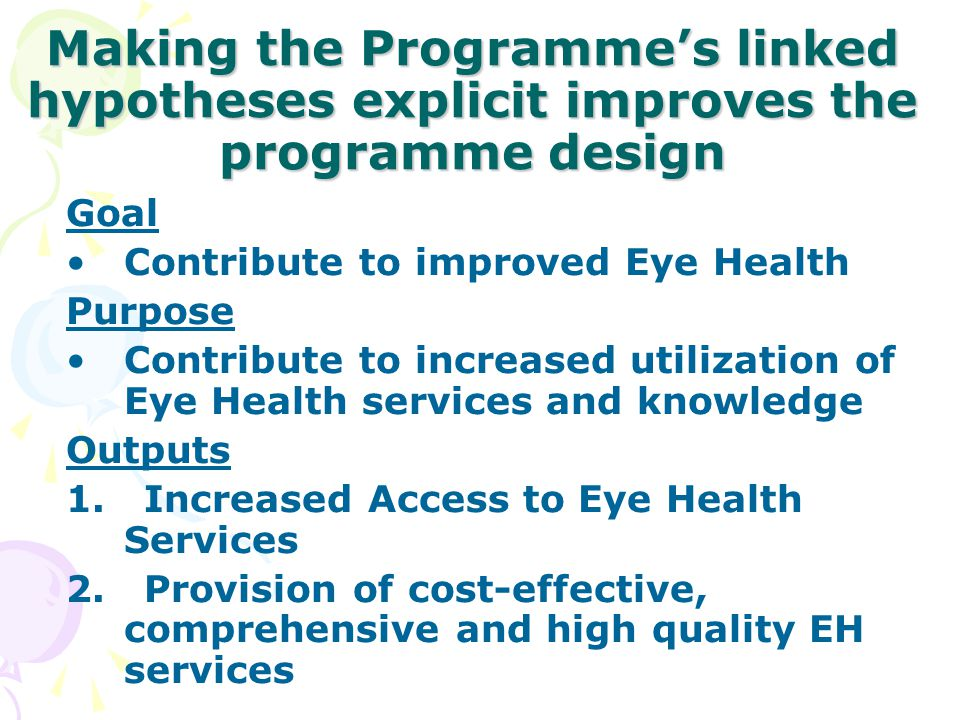 Making the Programme's linked hypotheses explicit improves the programme design Goal Contribute to improved Eye Health Purpose Contribute to increased
