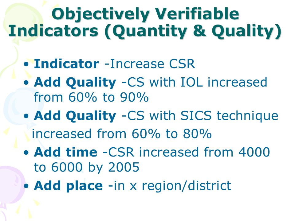 Objectively Verifiable Indicators (Quantity & Quality) Indicator -Increase CSR Add Quality -CS with IOL increased from 60% to 90% Add Quality -CS with