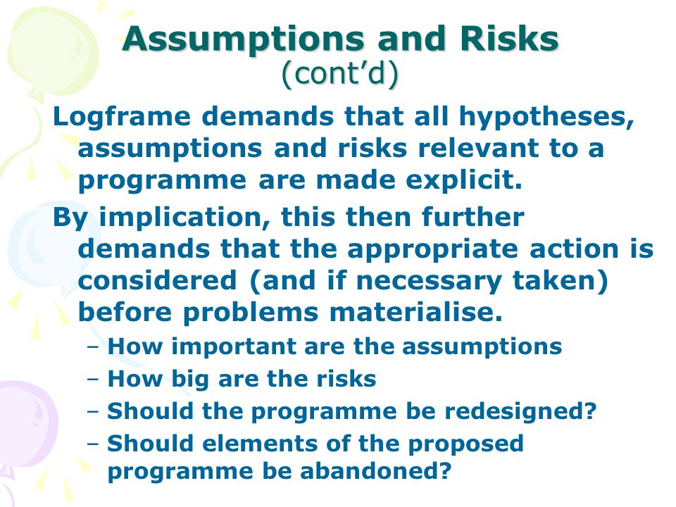 Assumptions and Risks (cont'd) Logframe demands that all hypotheses, assumptions and risks relevant to a programme are made explicit. By implication,