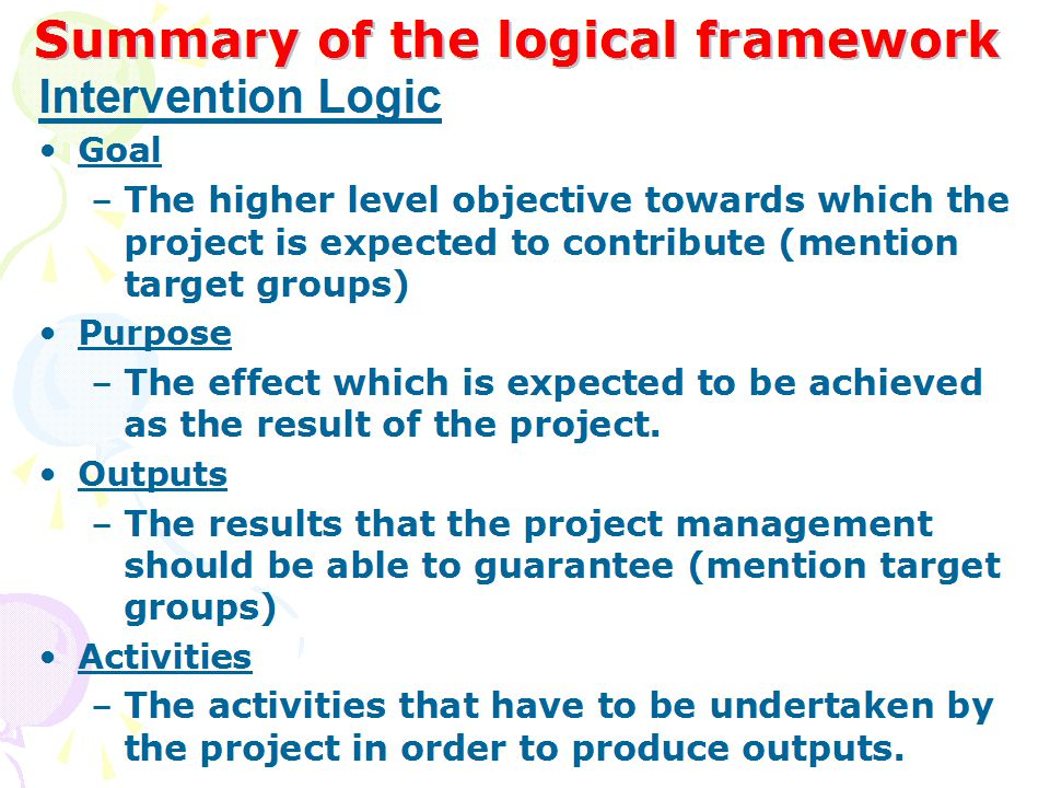 Cause-effect relationship among objectives at several levels Inputs Activities Outputs Purpose Goal under full control of project management beyond control of project management