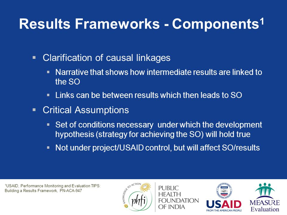 Results Frameworks - Components 1  Clarification of causal linkages  Narrative that shows how intermediate results are linked to the SO  Links can