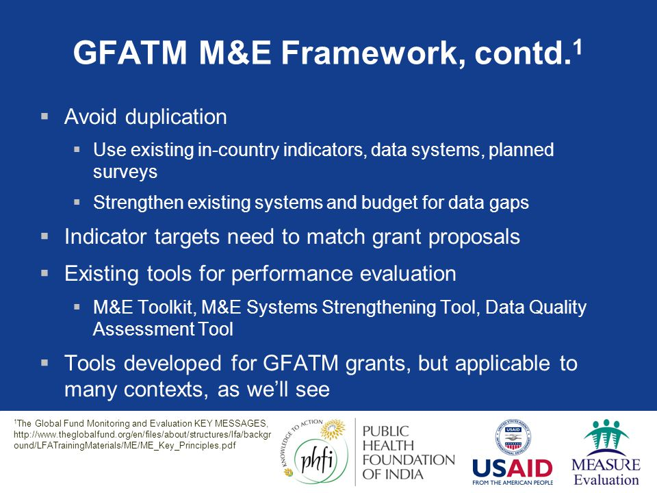 GFATM M&E Framework, contd. 1  Avoid duplication  Use existing in-country indicators, data systems, planned surveys  Strengthen existing systems an