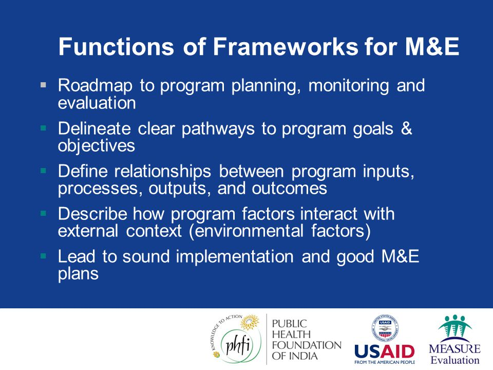 Functions of Frameworks for M&E  Roadmap to program planning, monitoring and evaluation  Delineate clear pathways to program goals & objectives  De