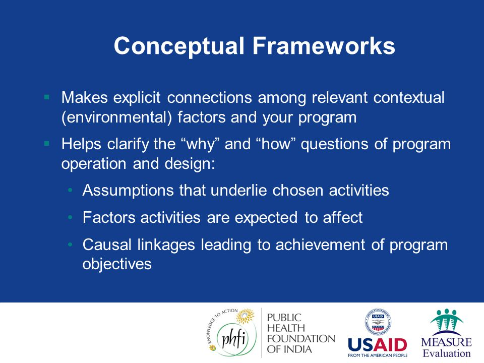 Conceptual Framework Examples: Proximate Determinants  Premise of proximate determinants frameworks:  Factors leading to health or demographic outcome operate through an ordered path of determinants  Determinants grouped in proximity to outcome  Underlying (socioeconomic) factors farthest away, biological closest  Proximate determinants take intermediate position between underlying and biological  Proximate determinants are affected by underlying factors & affect the biological determinants  Proximate determinants are what most programs seek to influence