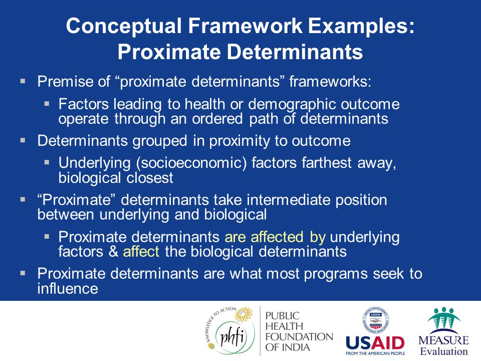 "Conceptual Framework Examples: Proximate Determinants  Premise of ""proximate determinants"" frameworks:  Factors leading to health or demographic out"
