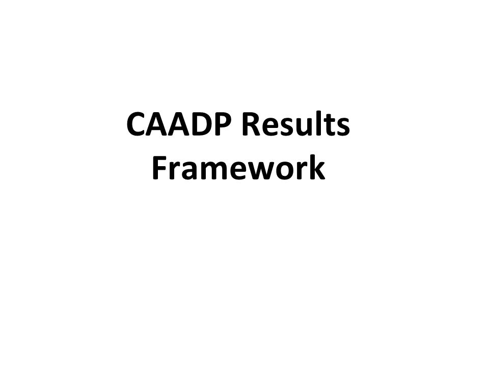 The AU at various fora & Decisions made a call to direct attention of CAADP to delivering RESULTS and IMPACT.