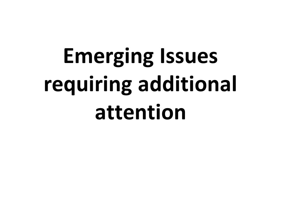 Emerging Issues requiring additional attention