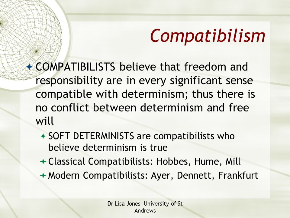 Dr Lisa Jones University of St Andrews Compatibilism  COMPATIBILISTS believe that freedom and responsibility are in every significant sense compatibl
