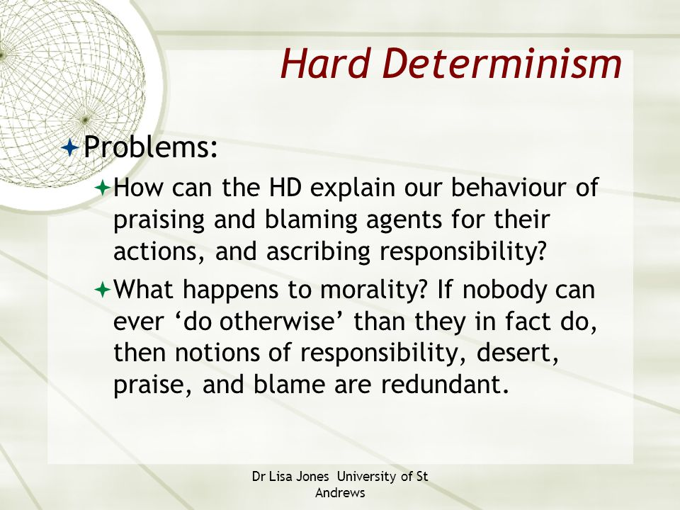Dr Lisa Jones University of St Andrews Hard Determinism  Problems:  How can the HD explain our behaviour of praising and blaming agents for their ac