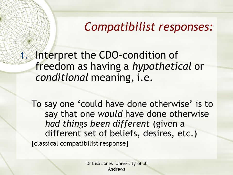 Dr Lisa Jones University of St Andrews Compatibilist responses: 1. Interpret the CDO-condition of freedom as having a hypothetical or conditional mean