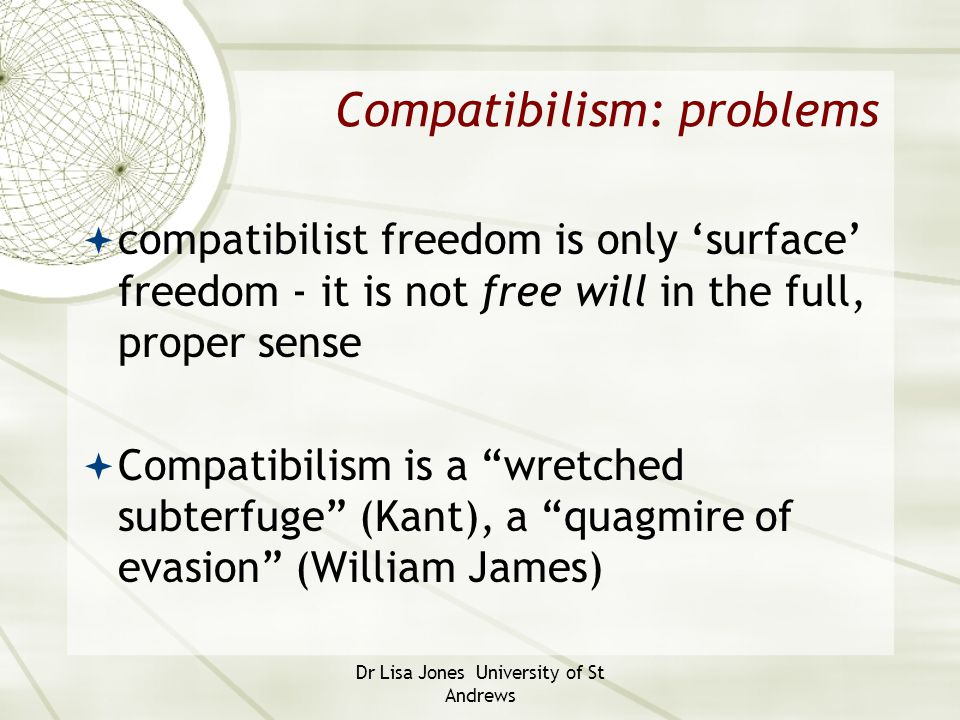 Dr Lisa Jones University of St Andrews Compatibilism: problems  compatibilist freedom is only 'surface' freedom - it is not free will in the full, pr