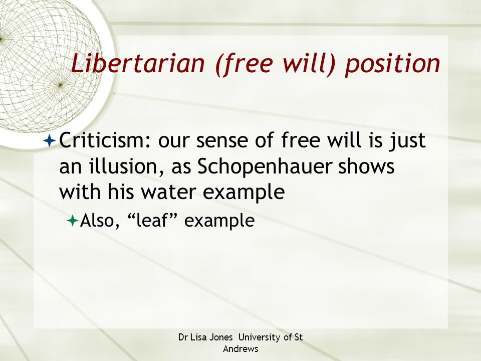 Dr Lisa Jones University of St Andrews Libertarian (free will) position  Criticism: our sense of free will is just an illusion, as Schopenhauer shows