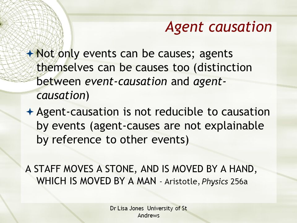 Dr Lisa Jones University of St Andrews Agent causation  Not only events can be causes; agents themselves can be causes too (distinction between event