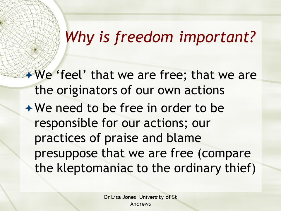Dr Lisa Jones University of St Andrews Why is freedom important?  We 'feel' that we are free; that we are the originators of our own actions  We nee