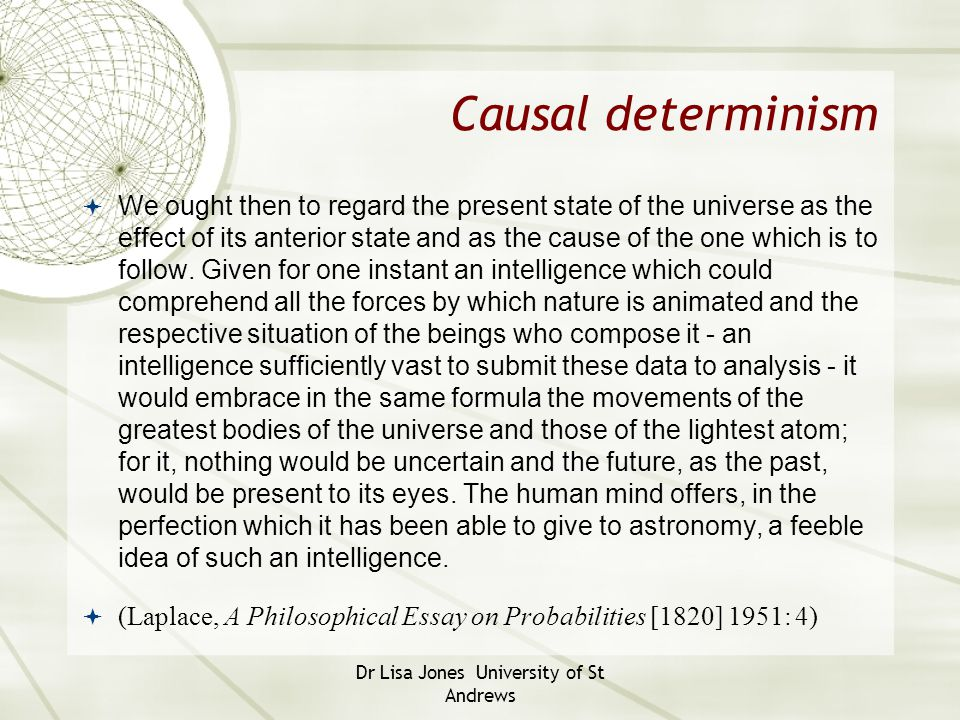 Causal determinism  We ought then to regard the present state of the universe as the effect of its anterior state and as the cause of the one which i