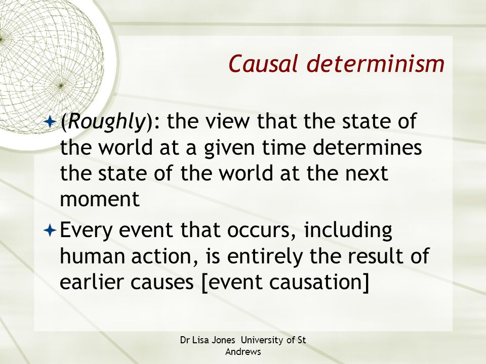 Dr Lisa Jones University of St Andrews Causal determinism  (Roughly): the view that the state of the world at a given time determines the state of th
