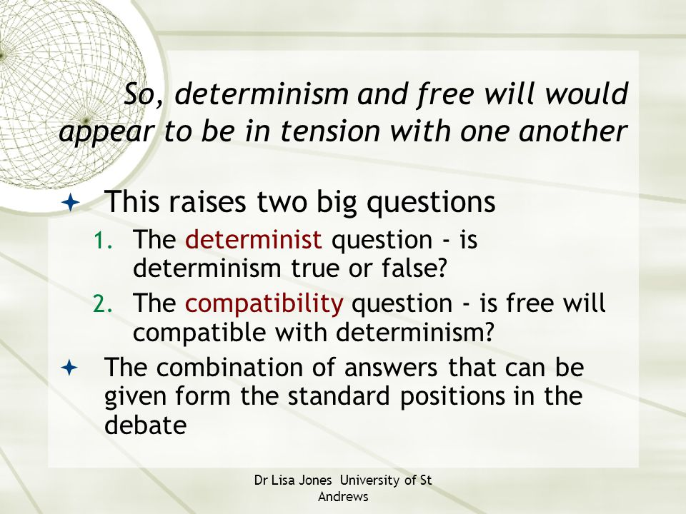 Dr Lisa Jones University of St Andrews Incompatibilism  Incompatibilists believe freedom is not compatible with determinism; if determinism is true, then one cannot be held truly free and responsible for one's actions  Incompatibilists may be divided into two groups …