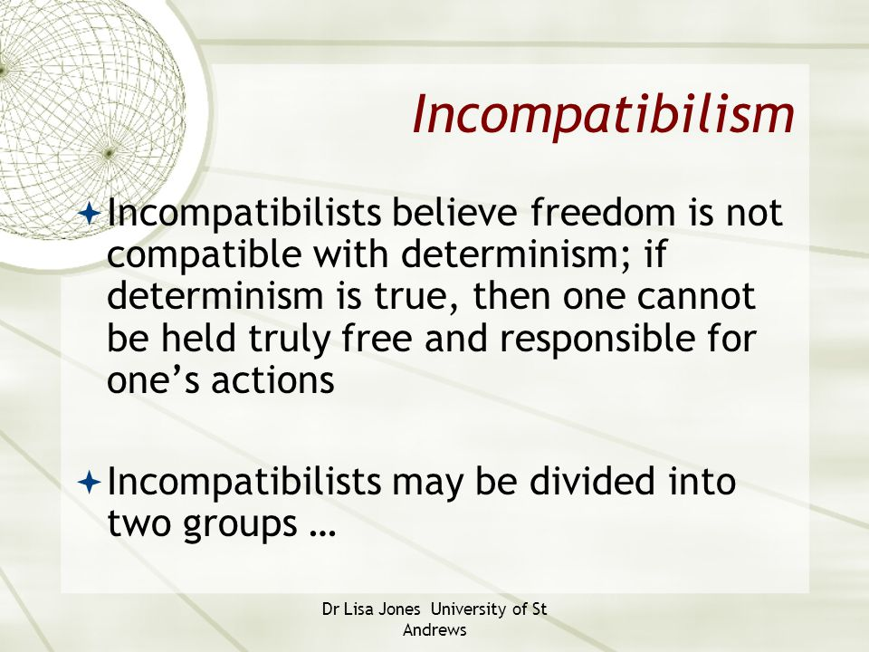 Dr Lisa Jones University of St Andrews Incompatibilism  Incompatibilists believe freedom is not compatible with determinism; if determinism is true,