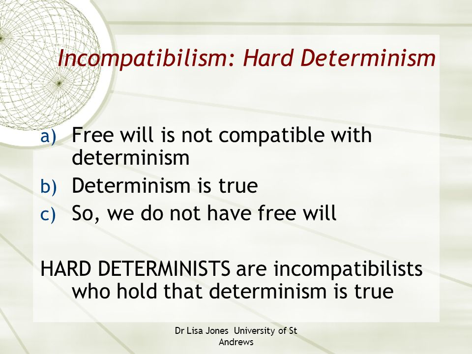 Dr Lisa Jones University of St Andrews Libertarian (free will) position  Libertarians believe a) Free will is not compatible with determinism b) Free will exists c) Determinism is therefore false Support.