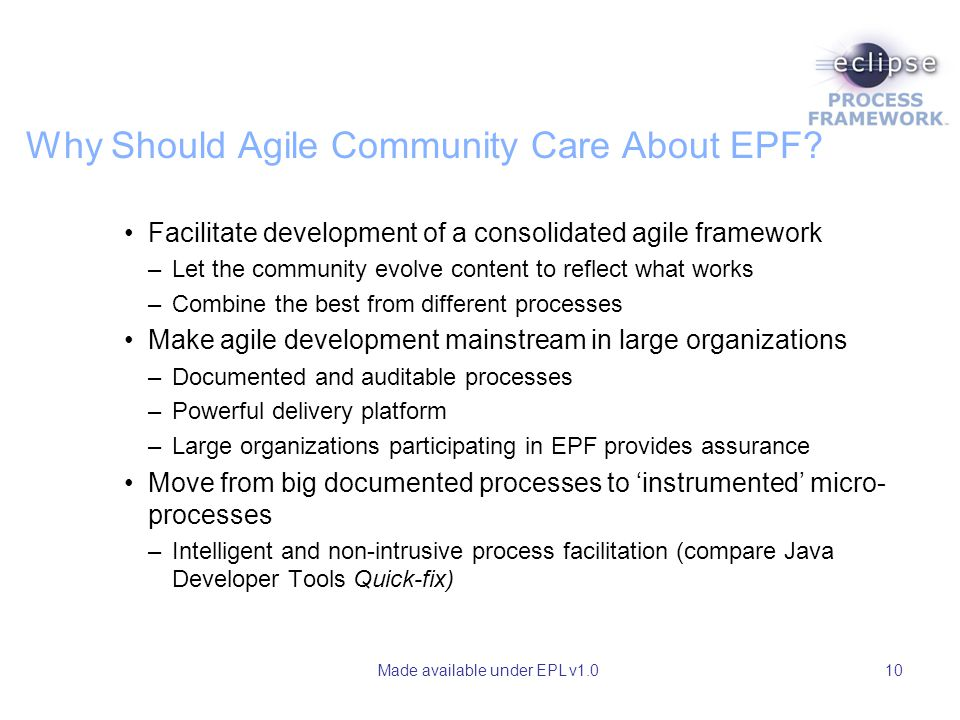 Made available under EPL v1.010 Why Should Agile Community Care About EPF? Facilitate development of a consolidated agile framework –Let the community