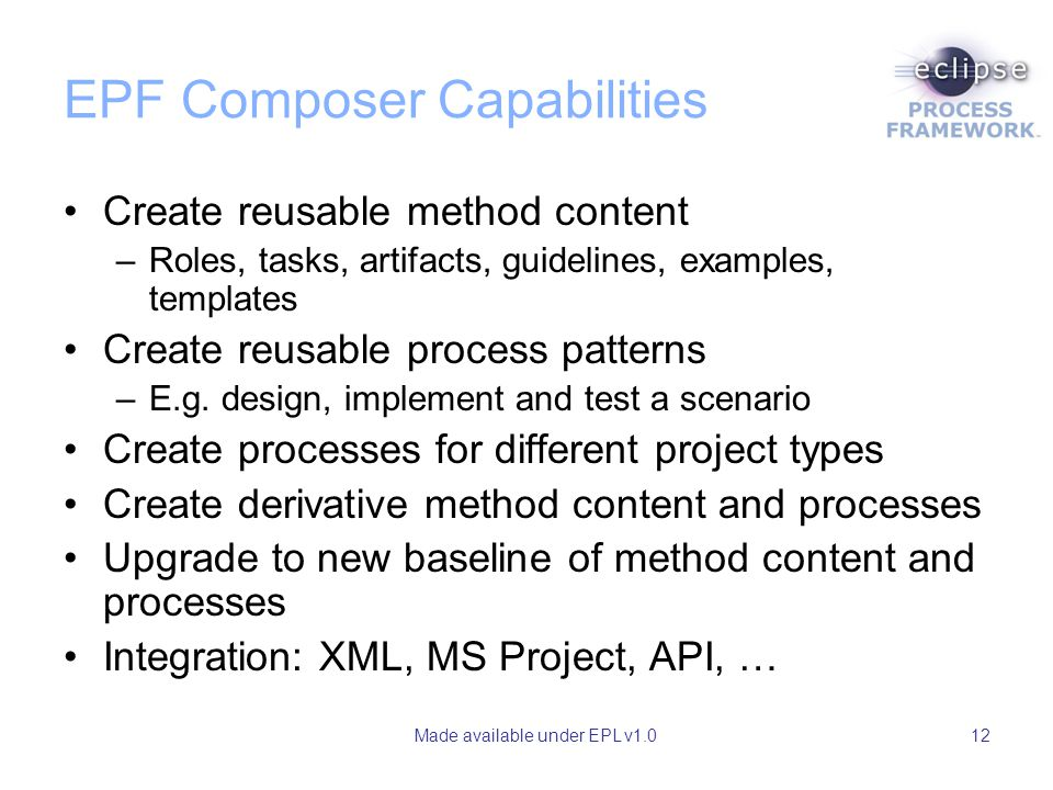 Made available under EPL v1.012 EPF Composer Capabilities Create reusable method content –Roles, tasks, artifacts, guidelines, examples, templates Cre