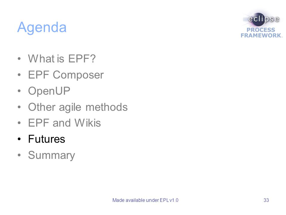 Made available under EPL v1.033 Agenda What is EPF? EPF Composer OpenUP Other agile methods EPF and Wikis Futures Summary