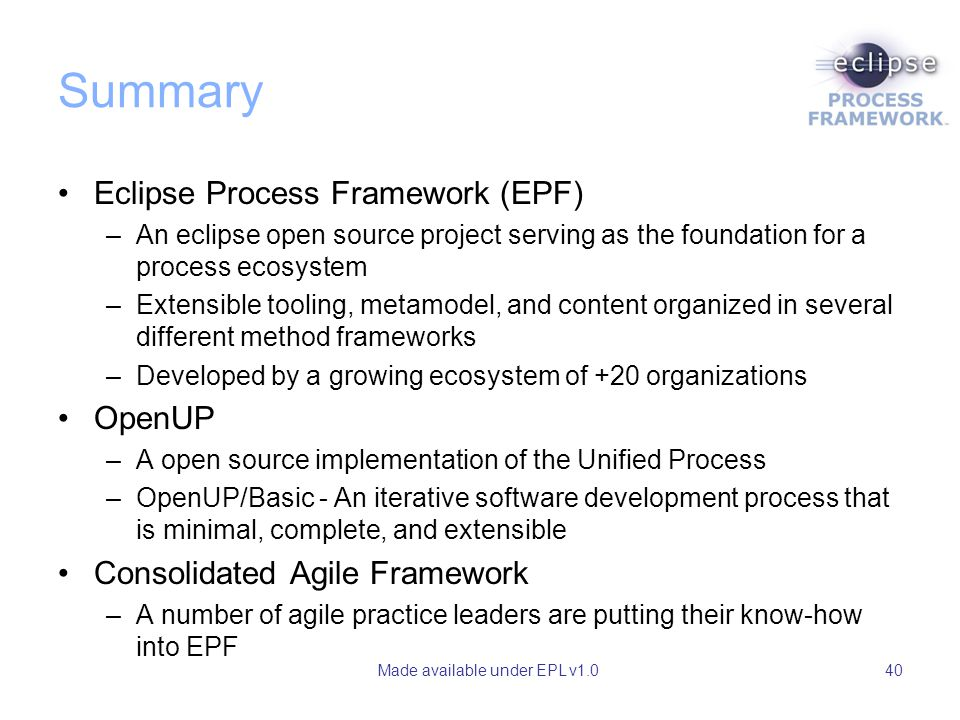 Made available under EPL v1.040 Summary Eclipse Process Framework (EPF) –An eclipse open source project serving as the foundation for a process ecosys