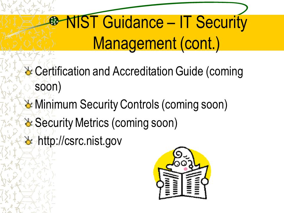 NIST Guidance – IT Security Management (cont.) Certification and Accreditation Guide (coming soon) Minimum Security Controls (coming soon) Security Metrics (coming soon) http://csrc.nist.gov