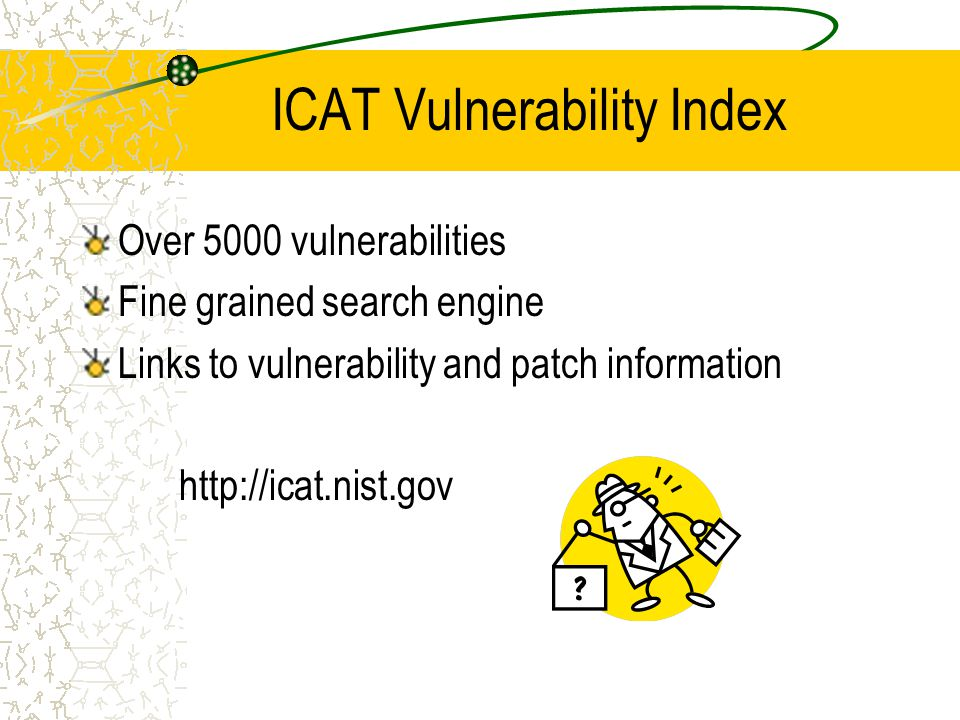 ICAT Vulnerability Index Over 5000 vulnerabilities Fine grained search engine Links to vulnerability and patch information http://icat.nist.gov