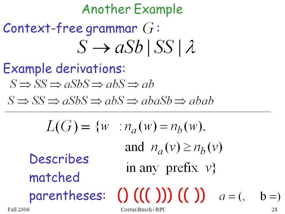 Fall 2006Costas Busch - RPI28 Context-free grammar : Example derivations: () ((( ))) (( )) Describes matched parentheses: Another Example