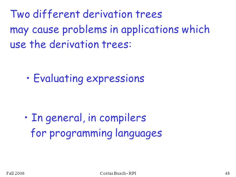 Fall 2006Costas Busch - RPI48 Two different derivation trees may cause problems in applications which use the derivation trees: Evaluating expressions