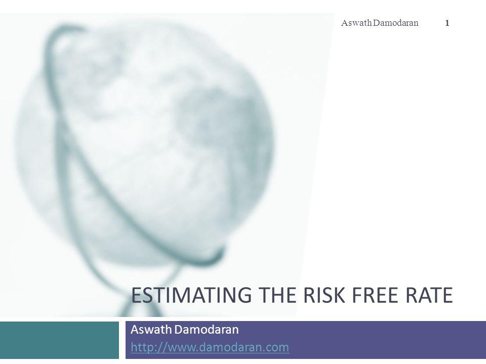 ESTIMATING THE RISK FREE RATE Aswath Damodaran http://www.damodaran.com Aswath Damodaran 1