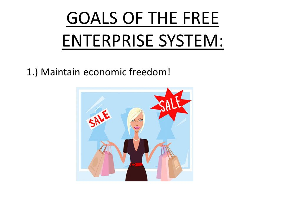 GOALS OF THE FREE ENTERPRISE SYSTEM: 1.) Maintain economic freedom!