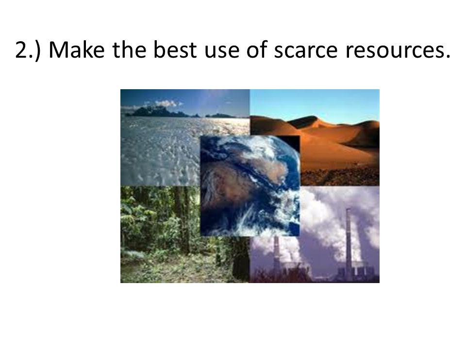 2.) Make the best use of scarce resources.