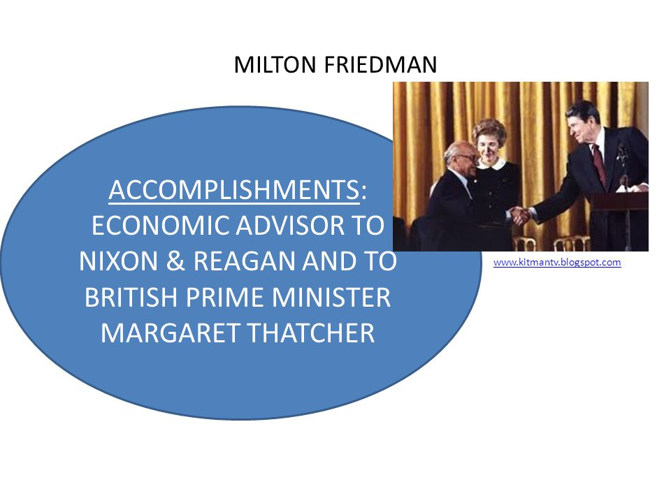 MILTON FRIEDMAN ACCOMPLISHMENTS: ECONOMIC ADVISOR TO NIXON & REAGAN AND TO BRITISH PRIME MINISTER MARGARET THATCHER