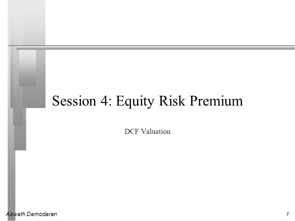 Aswath Damodaran1 Session 4: Equity Risk Premium DCF Valuation