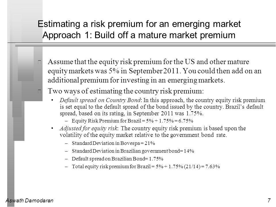 Aswath Damodaran7 Estimating a risk premium for an emerging market Approach 1: Build off a mature market premium Assume that the equity risk premium for the US and other mature equity markets was 5% in September 2011.
