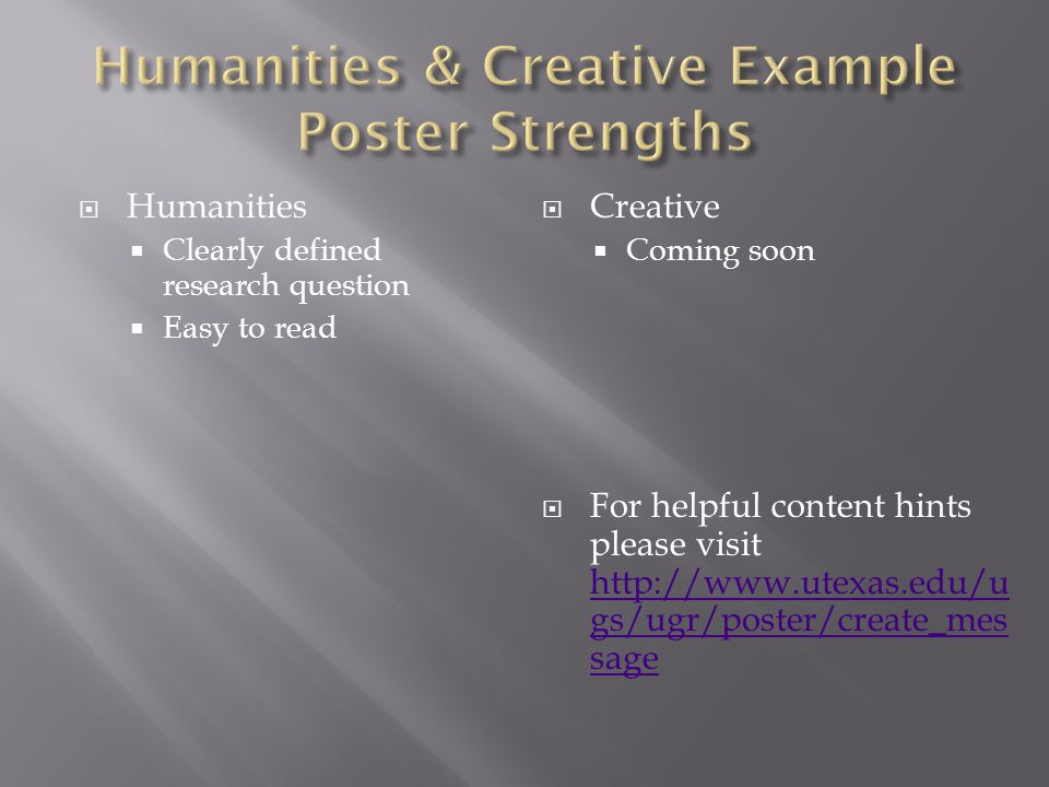  Humanities  Clearly defined research question  Easy to read  Creative  Coming soon  For helpful content hints please visit http://www.utexas.edu/u gs/ugr/poster/create_mes sage http://www.utexas.edu/u gs/ugr/poster/create_mes sage
