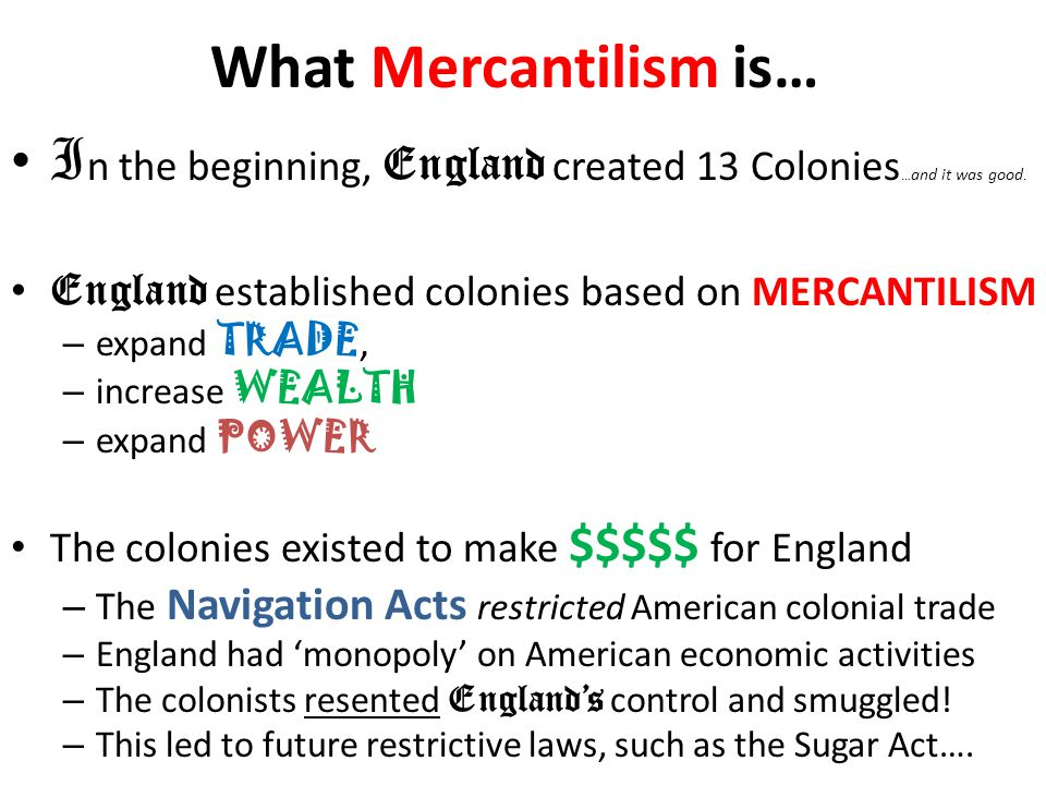 What Mercantilism is… I n the beginning, England created 13 Colonies … and it was good. England established colonies based on MERCANTILISM – expand TR